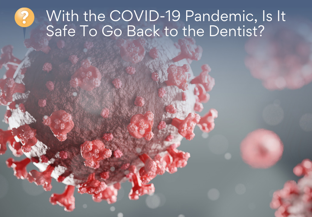 With the COVID-19 Pandemic, Is It Safe To Go Back to the Dentist?