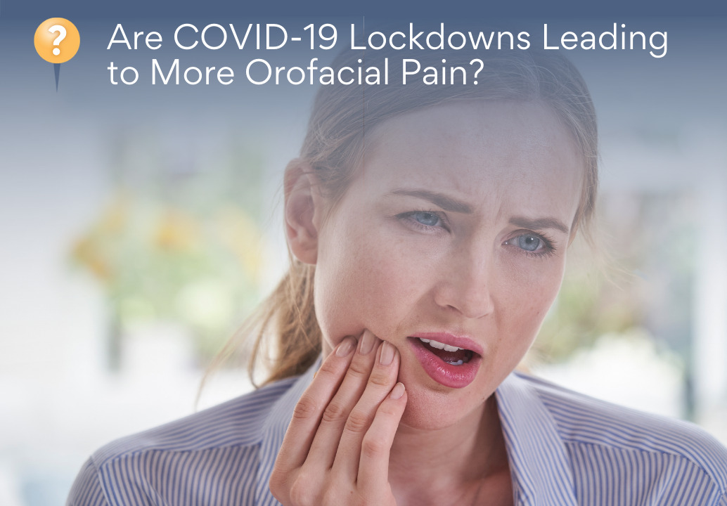 Are COVID-19 Lockdowns Leading To More Orofacial Pain?